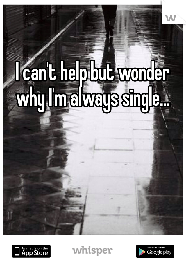 I can't help but wonder why I'm always single...