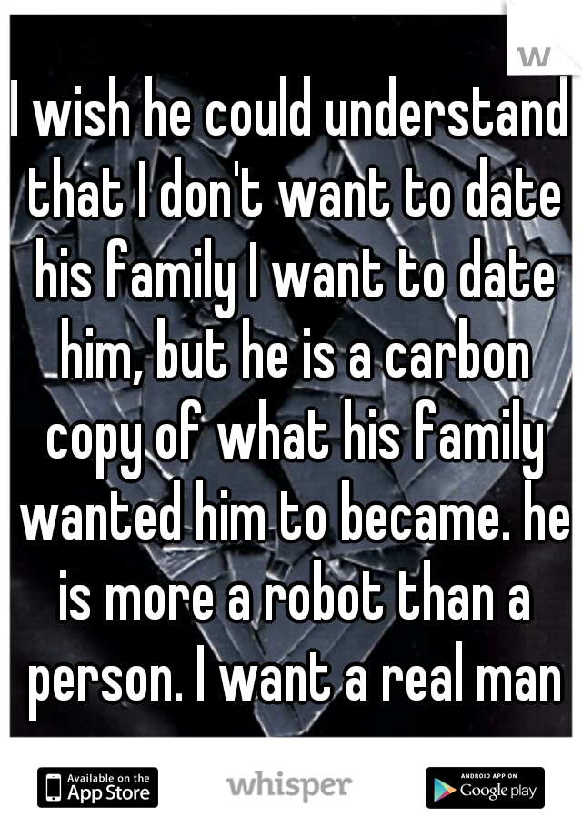I wish he could understand that I don't want to date his family I want to date him, but he is a carbon copy of what his family wanted him to became. he is more a robot than a person. I want a real man