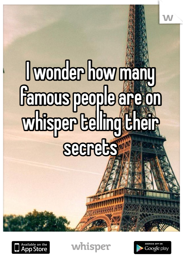 I wonder how many  famous people are on whisper telling their secrets