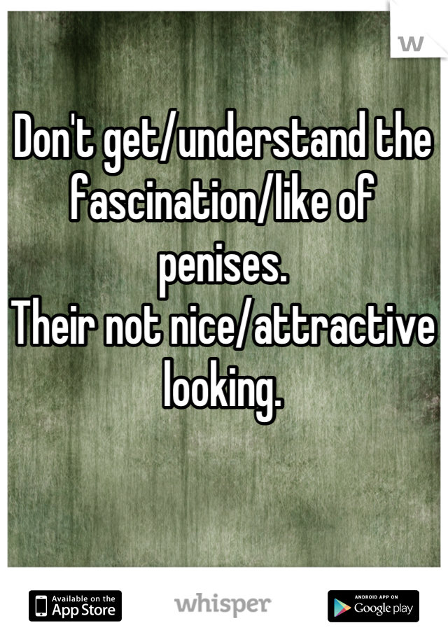 Don't get/understand the fascination/like of penises.  Their not nice/attractive looking.