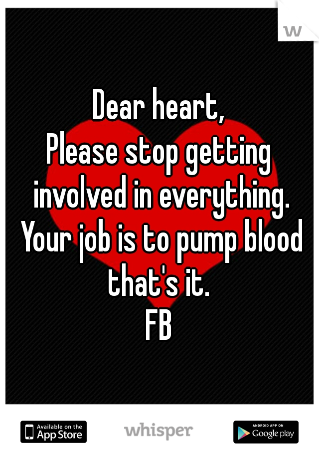 Dear heart,  Please stop getting involved in everything. Your job is to pump blood that's it.   FB