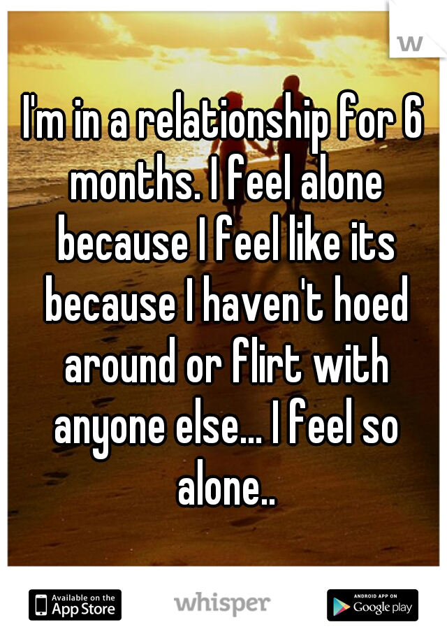 I'm in a relationship for 6 months. I feel alone because I feel like its because I haven't hoed around or flirt with anyone else... I feel so alone..