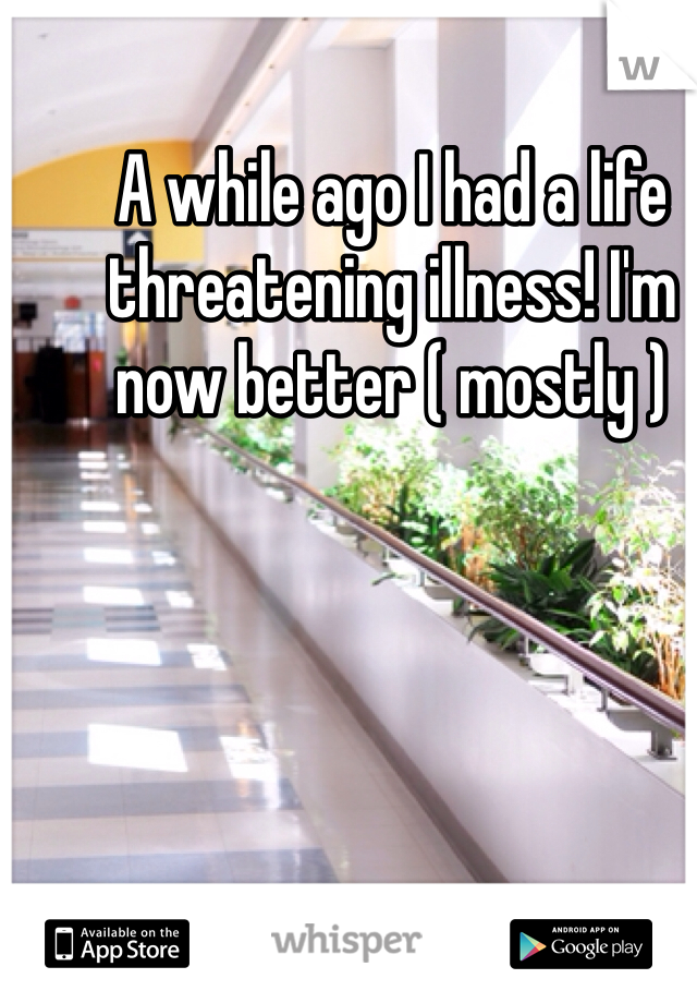 A while ago I had a life threatening illness! I'm now better ( mostly )