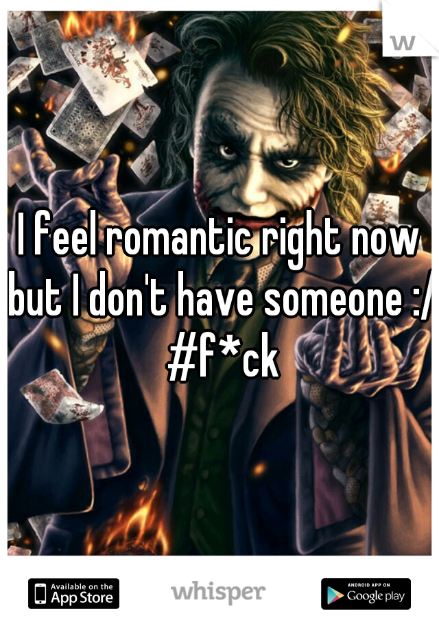 I feel romantic right now but I don't have someone :/ #f*ck