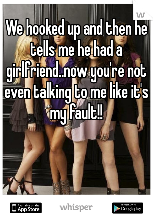 We hooked up and then he tells me he had a girlfriend..now you're not even talking to me like it's my fault!!