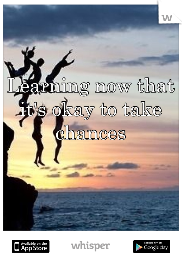 Learning now that it's okay to take chances