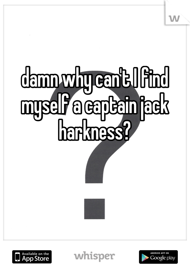 damn why can't I find myself a captain jack harkness?