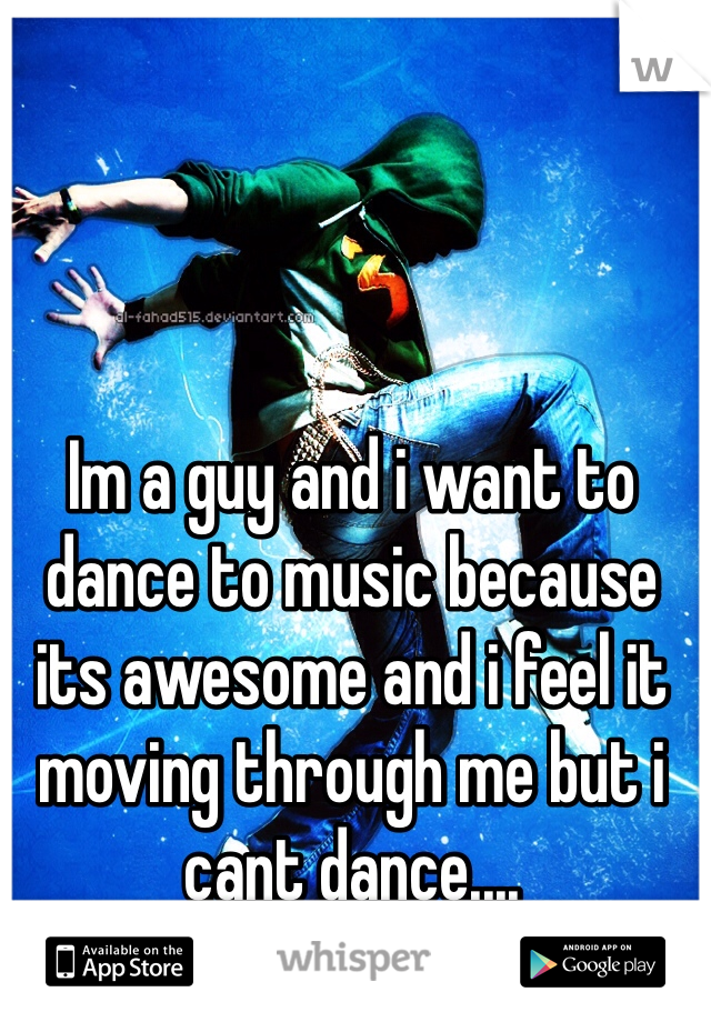Im a guy and i want to dance to music because its awesome and i feel it moving through me but i cant dance....