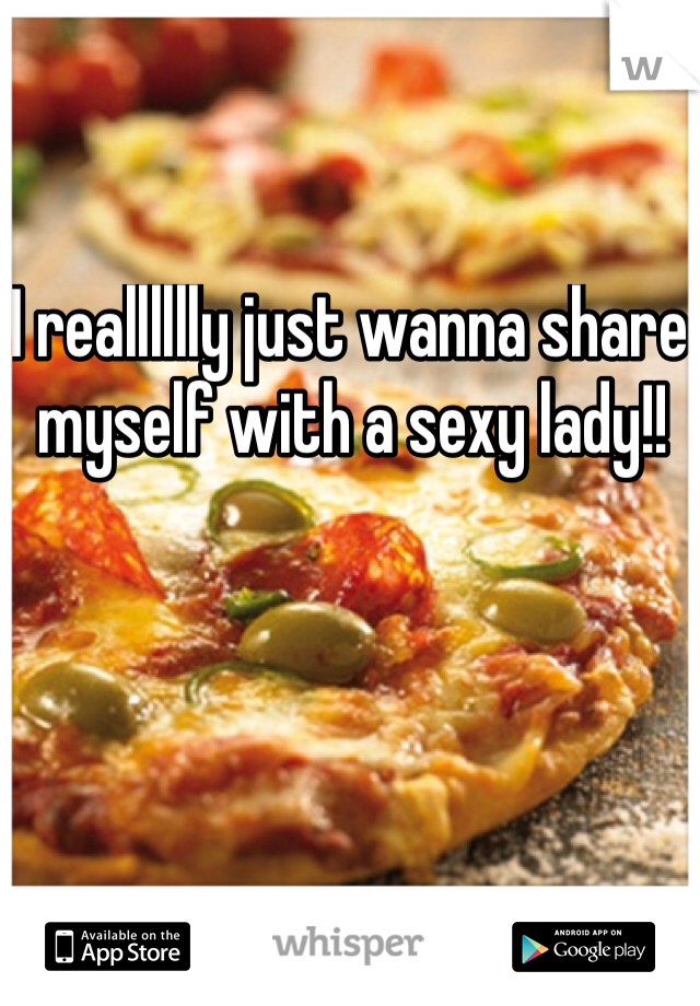 I realllllly just wanna share myself with a sexy lady!!