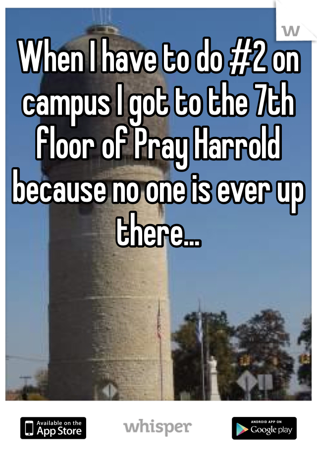 When I have to do #2 on campus I got to the 7th floor of Pray Harrold because no one is ever up there...