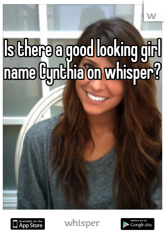 Is there a good looking girl name Cynthia on whisper?