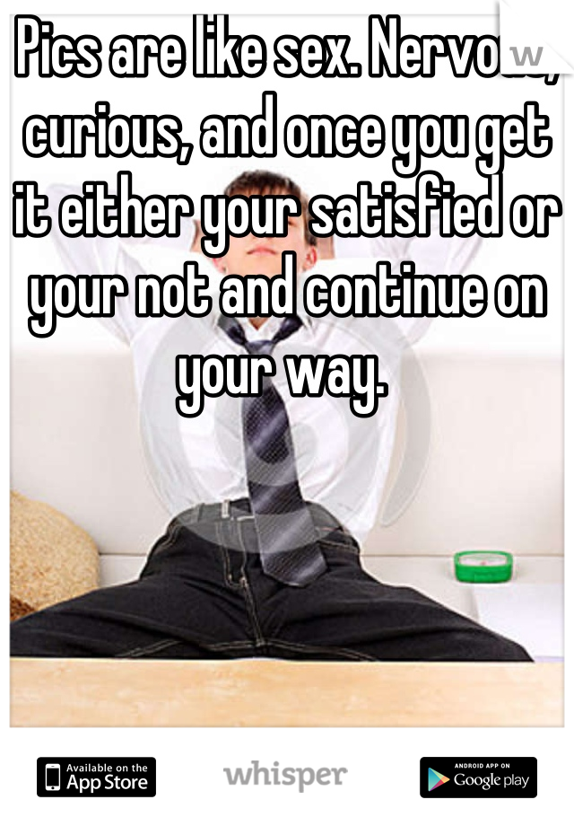 Pics are like sex. Nervous, curious, and once you get it either your satisfied or your not and continue on your way.