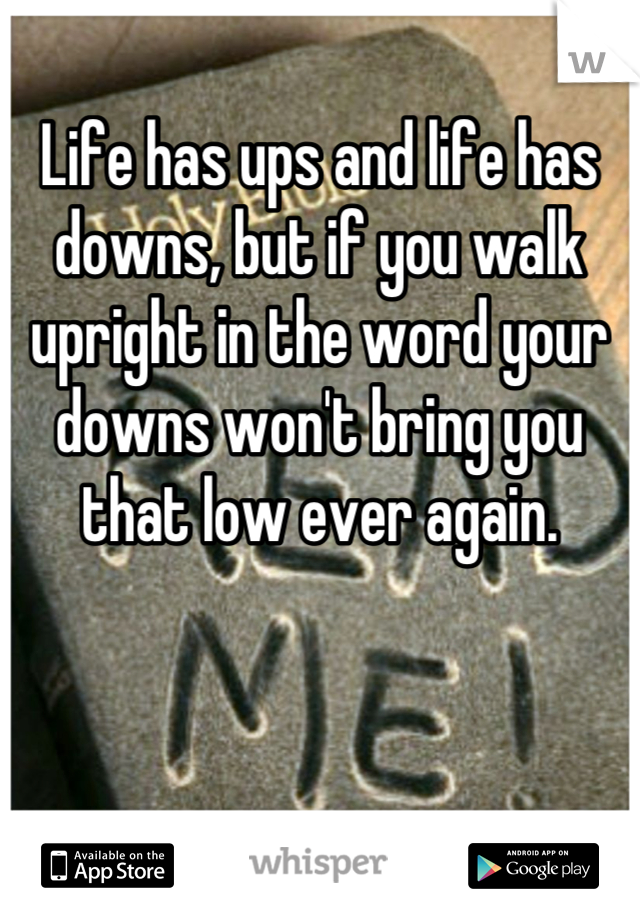 Life has ups and life has downs, but if you walk upright in the word your downs won't bring you that low ever again.