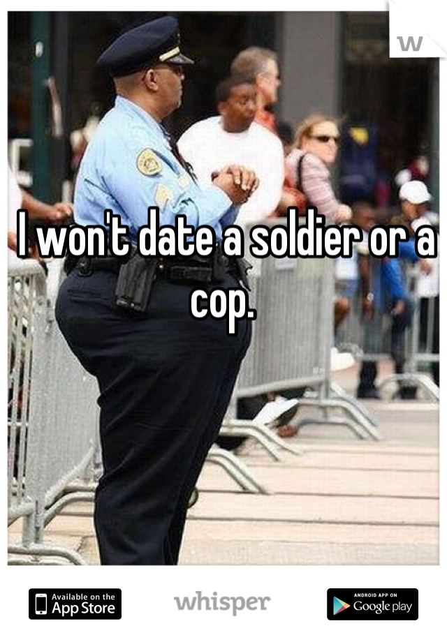 I won't date a soldier or a cop.
