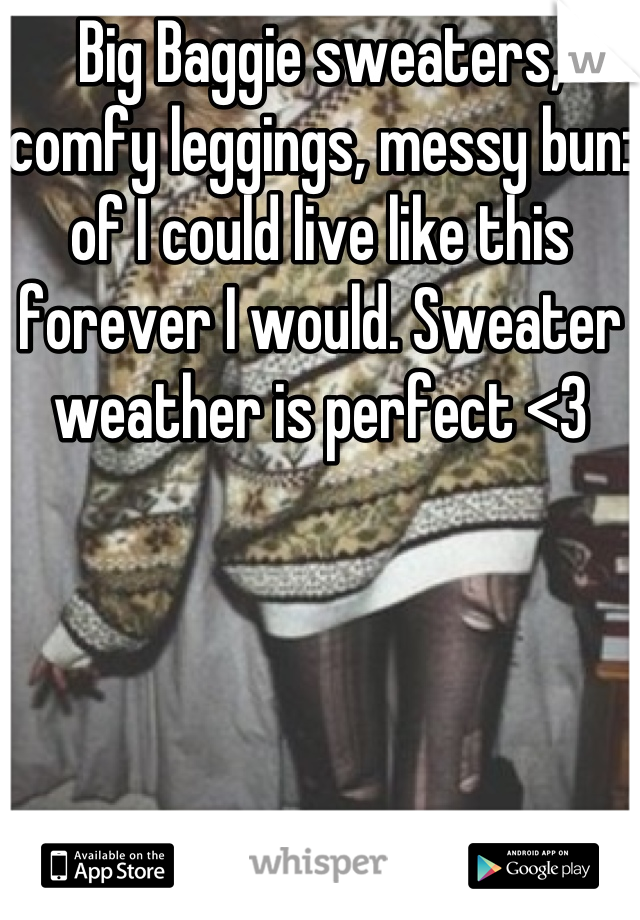 Big Baggie sweaters, comfy leggings, messy bun: of I could live like this forever I would. Sweater weather is perfect <3