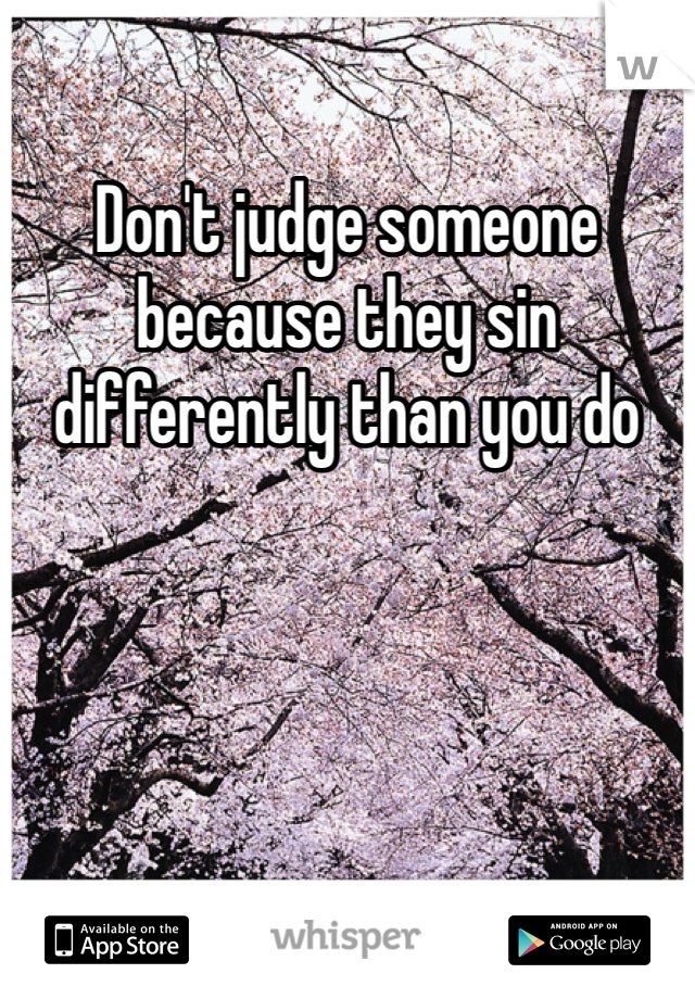 Don't judge someone because they sin differently than you do