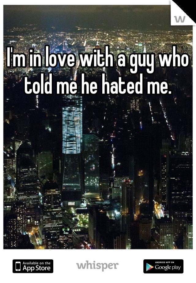 I'm in love with a guy who told me he hated me.