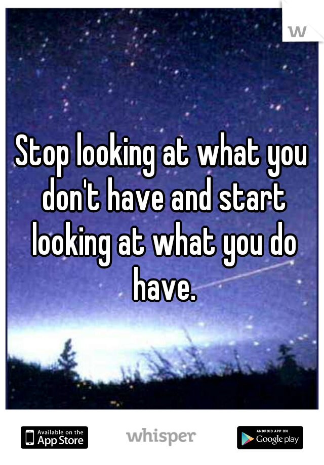 Stop looking at what you don't have and start looking at what you do have.