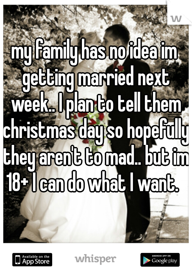 my family has no idea im getting married next week.. I plan to tell them christmas day so hopefully they aren't to mad.. but im 18+ I can do what I want.