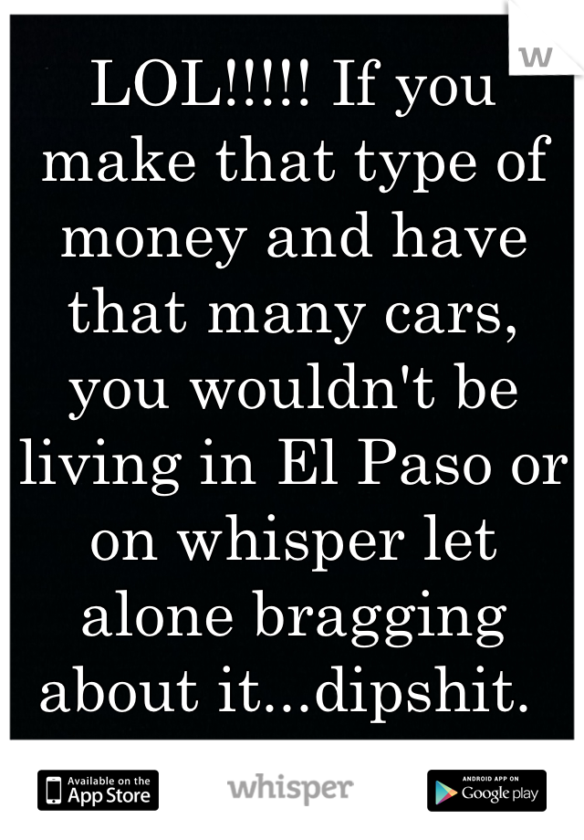 LOL!!!!! If you make that type of money and have that many cars, you wouldn't be living in El Paso or on whisper let alone bragging about it...dipshit.