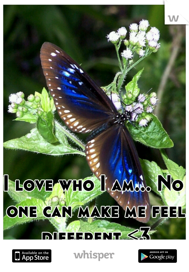 I love who I am... No one can make me feel different <3