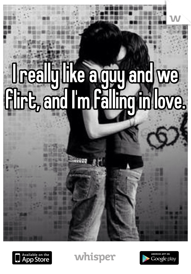 I really like a guy and we flirt, and I'm falling in love.