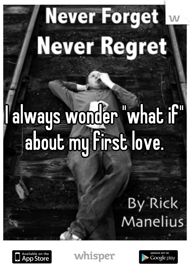 """I always wonder """"what if"""" about my first love."""