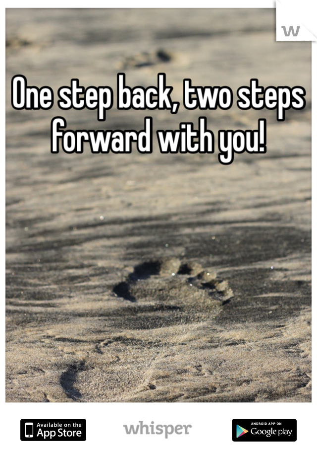 One step back, two steps forward with you!
