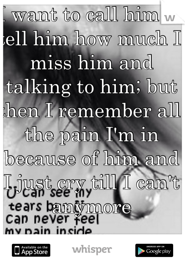 I want to call him to tell him how much I miss him and talking to him; but then I remember all the pain I'm in because of him and I just cry till I can't anymore