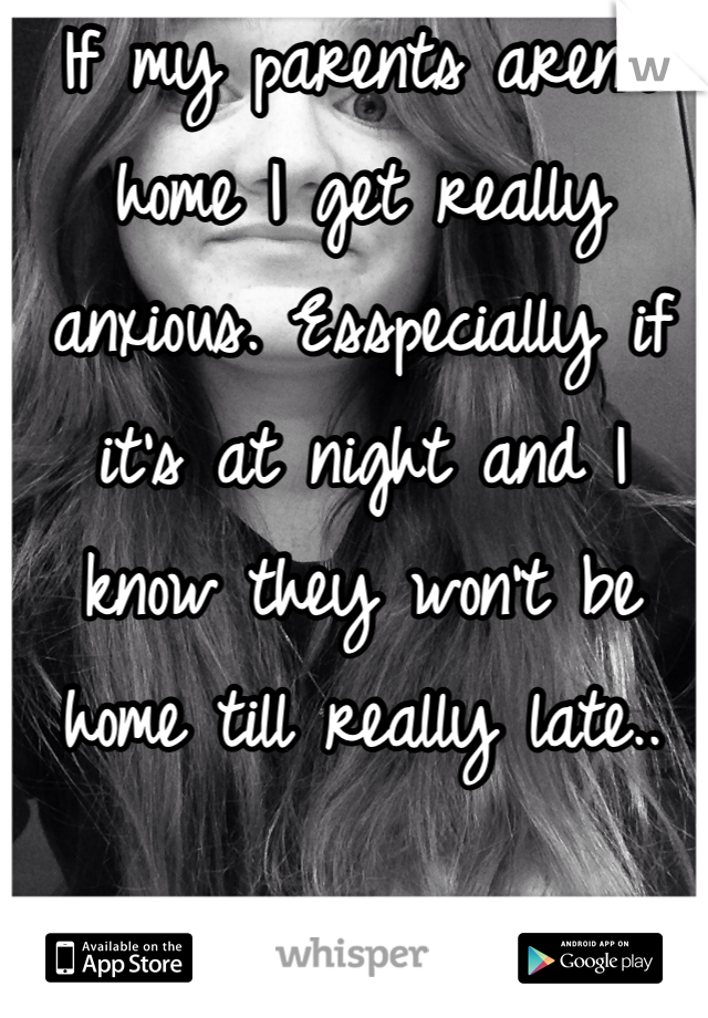 If my parents aren't home I get really anxious. Esspecially if it's at night and I know they won't be home till really late..