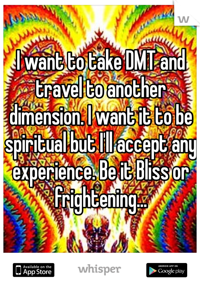 I want to take DMT and travel to another dimension. I want it to be spiritual but I'll accept any experience. Be it Bliss or frightening...