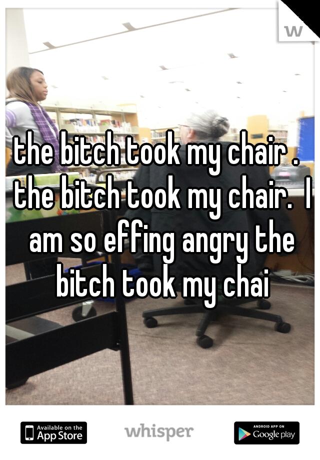 the bitch took my chair .  the bitch took my chair.  I am so effing angry the bitch took my chai