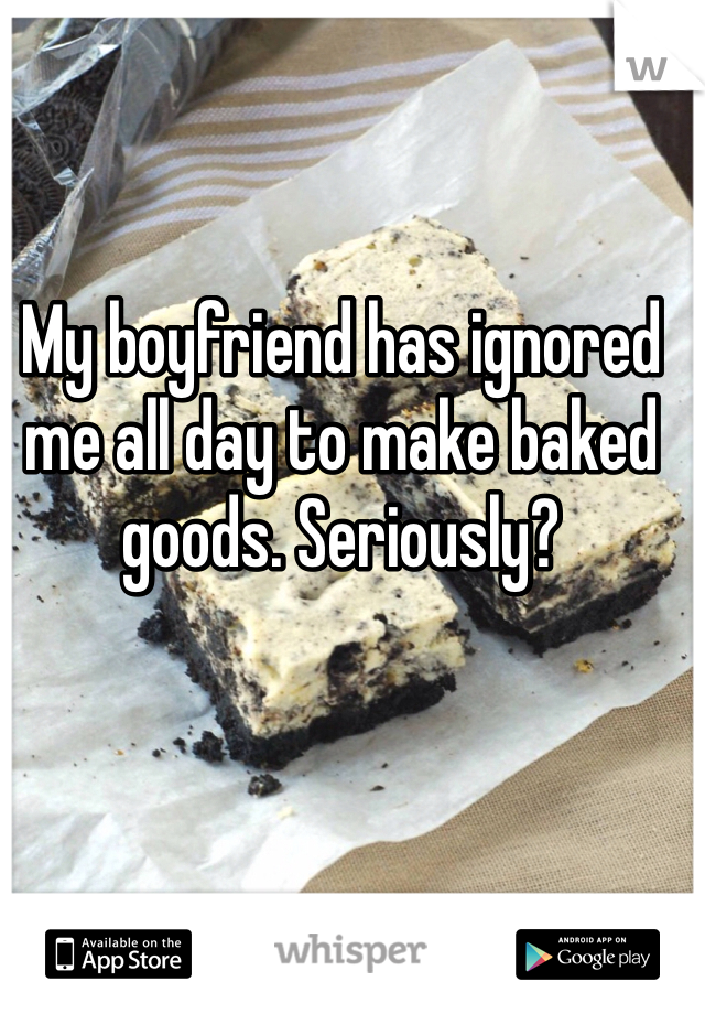 My boyfriend has ignored me all day to make baked goods. Seriously?