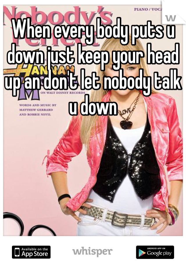 When every body puts u down just keep your head up an don't let nobody talk u down