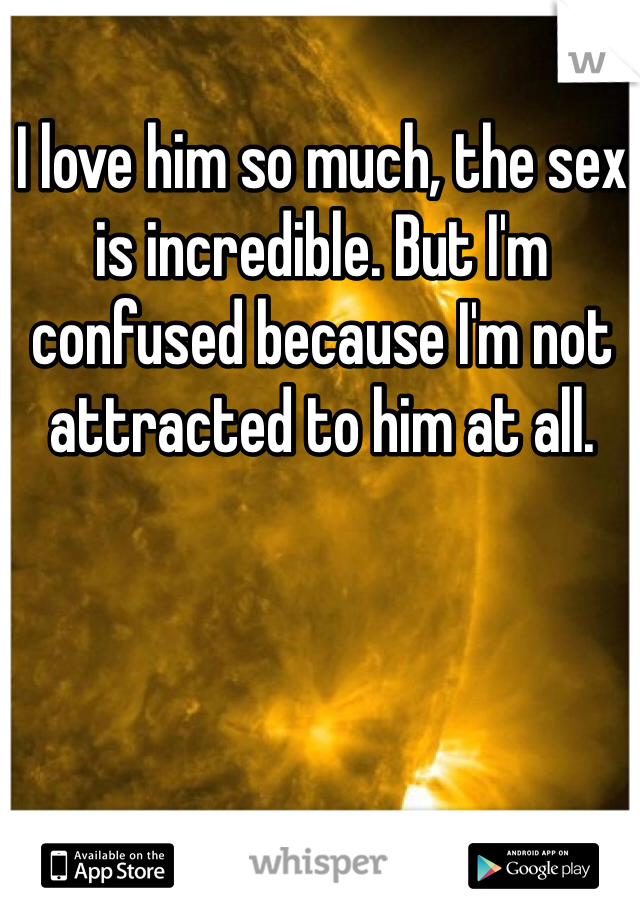 I love him so much, the sex is incredible. But I'm confused because I'm not attracted to him at all.