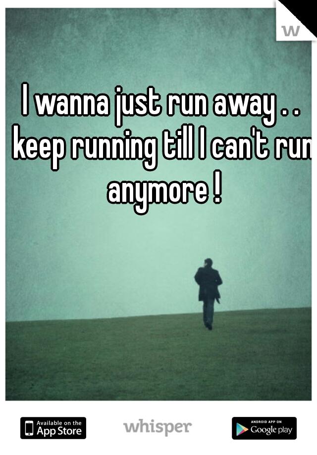 I wanna just run away . . keep running till I can't run anymore !