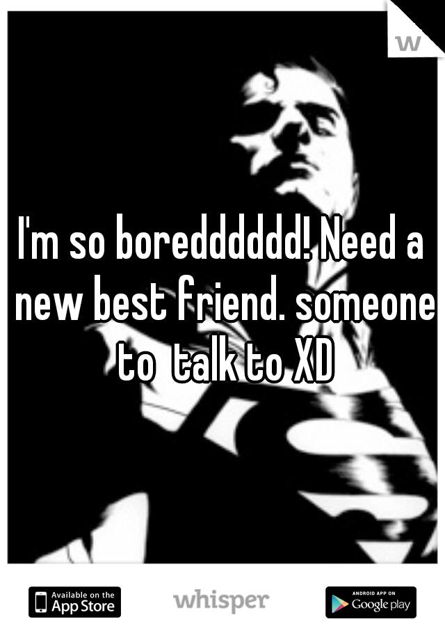 I'm so boredddddd! Need a new best friend. someone to  talk to XD