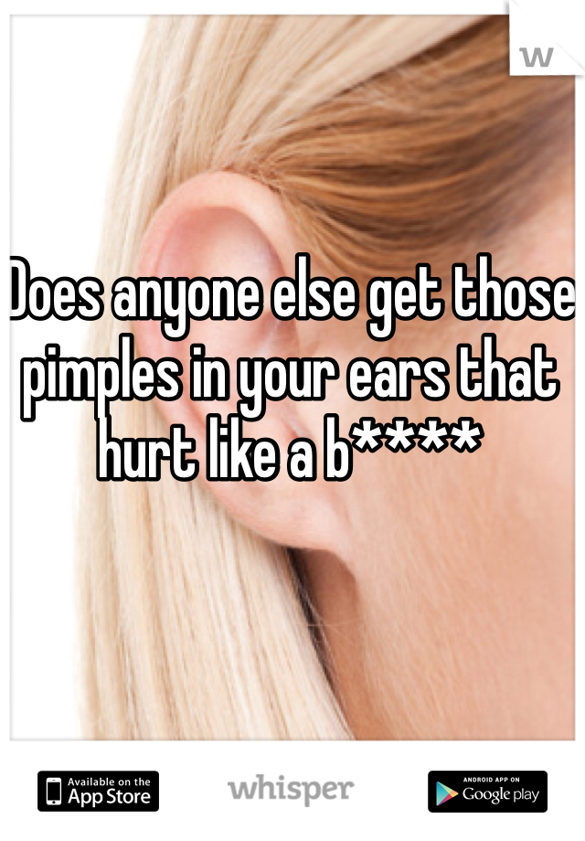 Does anyone else get those pimples in your ears that hurt like a b****