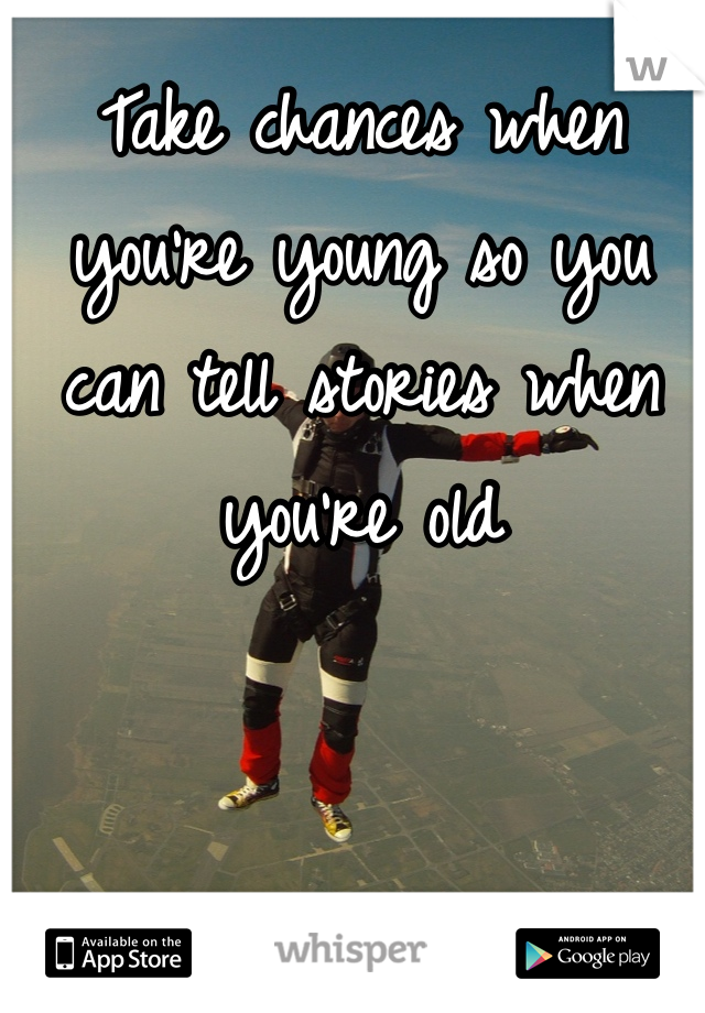 Take chances when you're young so you can tell stories when you're old