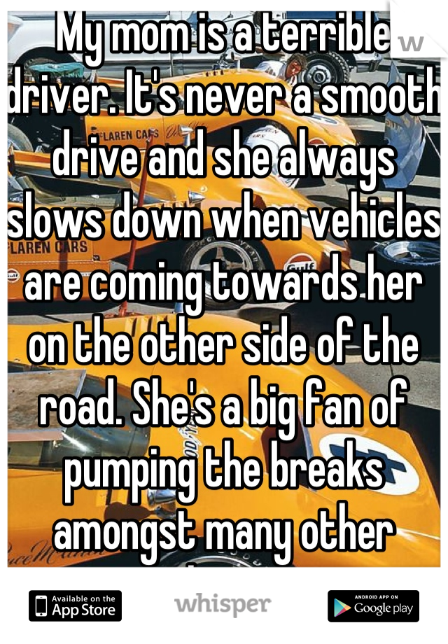 My mom is a terrible driver. It's never a smooth drive and she always slows down when vehicles are coming towards her on the other side of the road. She's a big fan of pumping the breaks amongst many other things