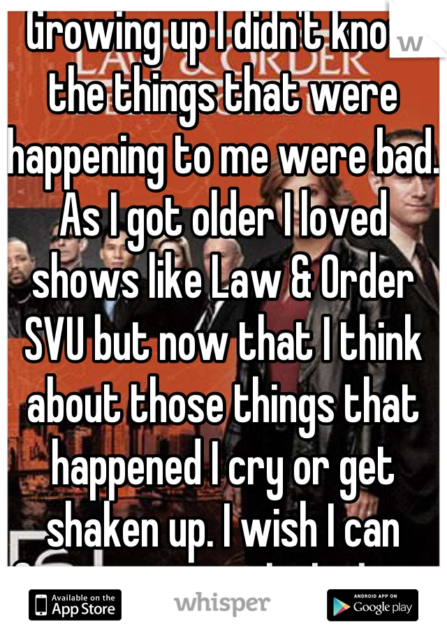 Growing up I didn't know the things that were happening to me were bad. As I got older I loved shows like Law & Order SVU but now that I think about those things that happened I cry or get shaken up. I wish I can forget or not think about it as a grown up.