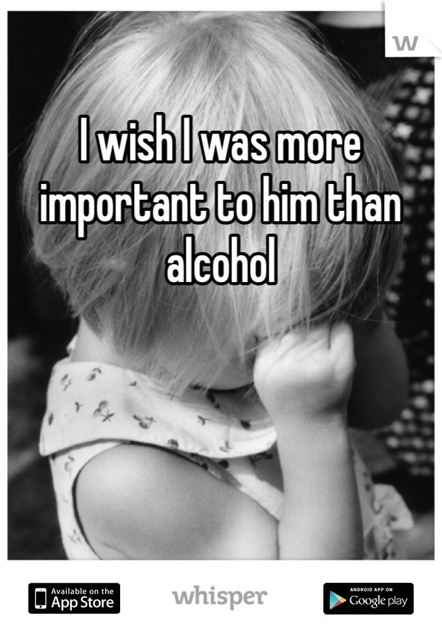 I wish I was more important to him than alcohol
