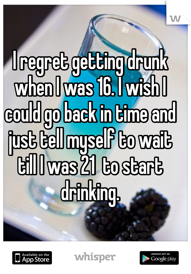 I regret getting drunk when I was 16. I wish I could go back in time and just tell myself to wait till I was 21  to start drinking.