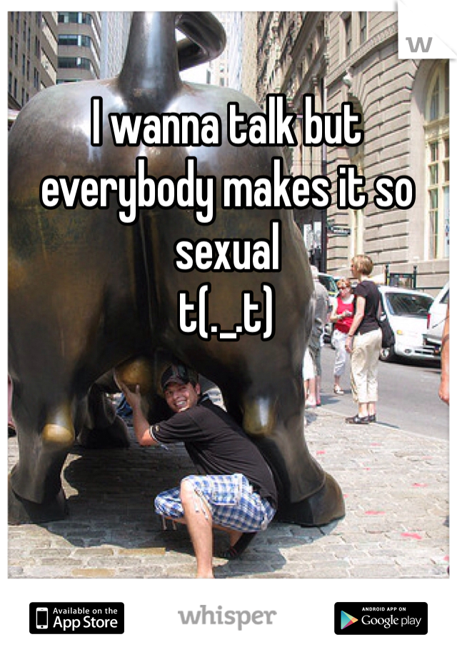 I wanna talk but everybody makes it so sexual t(._.t)