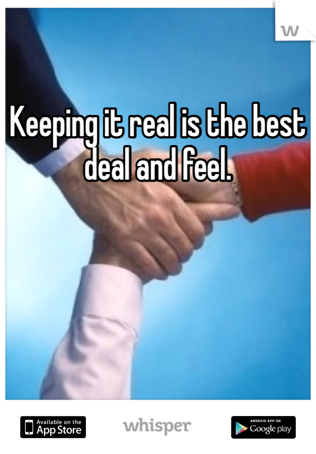 Keeping it real is the best deal and feel.