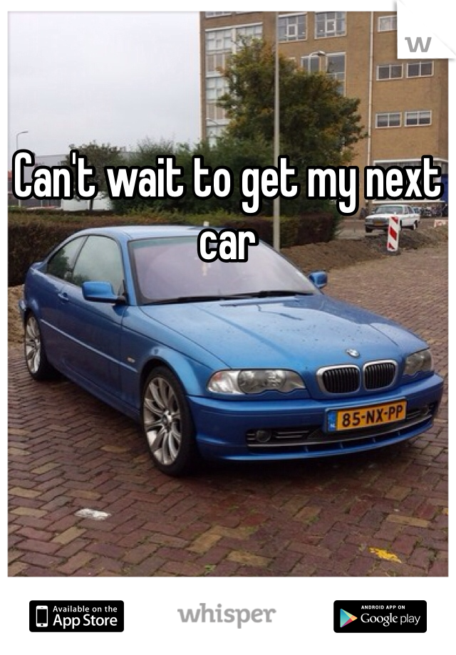 Can't wait to get my next car
