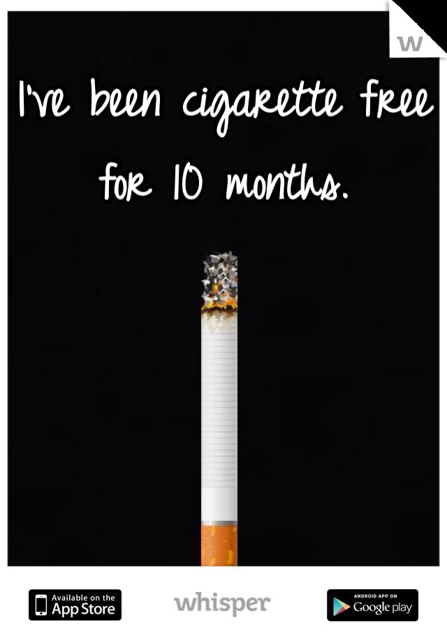 I've been cigarette free for 10 months.