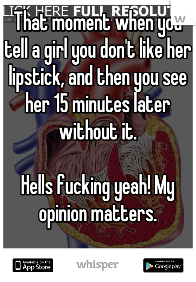That moment when you tell a girl you don't like her lipstick, and then you see her 15 minutes later without it.  Hells fucking yeah! My opinion matters.