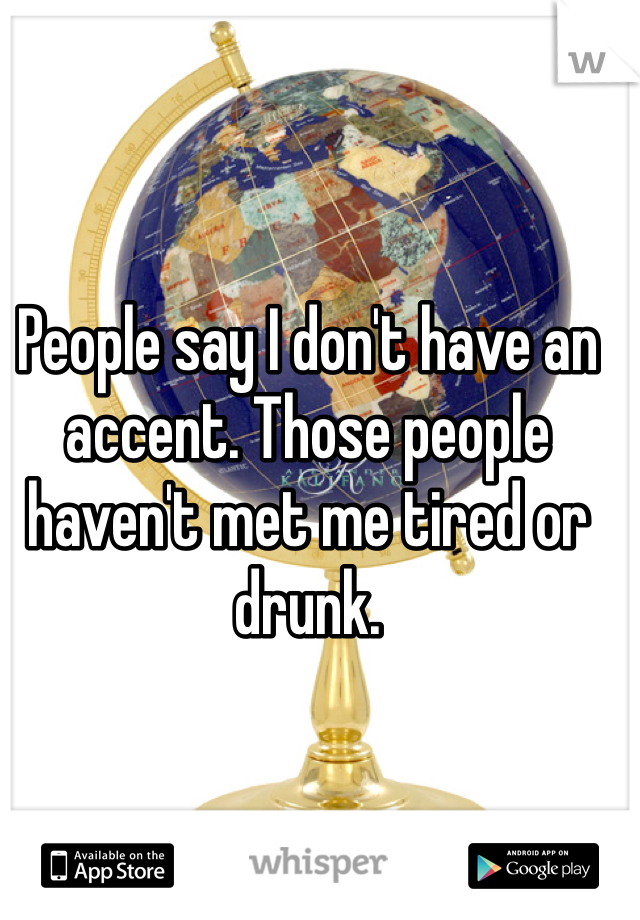 People say I don't have an accent. Those people haven't met me tired or drunk.