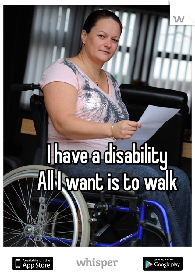 I have a disability  All I want is to walk